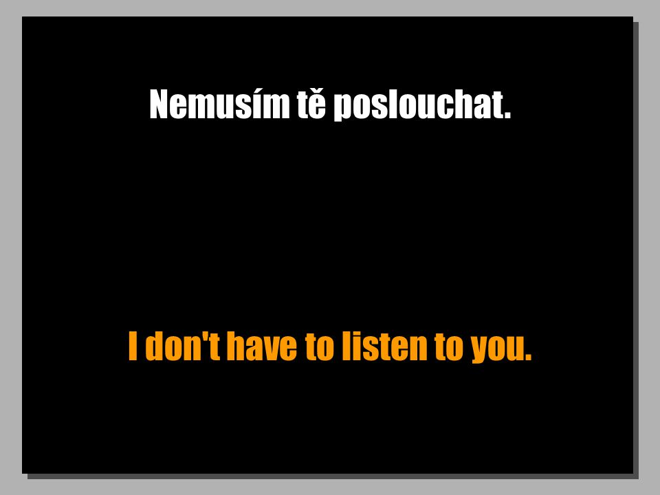 Nemusím tě poslouchat. I don't have to listen to you.