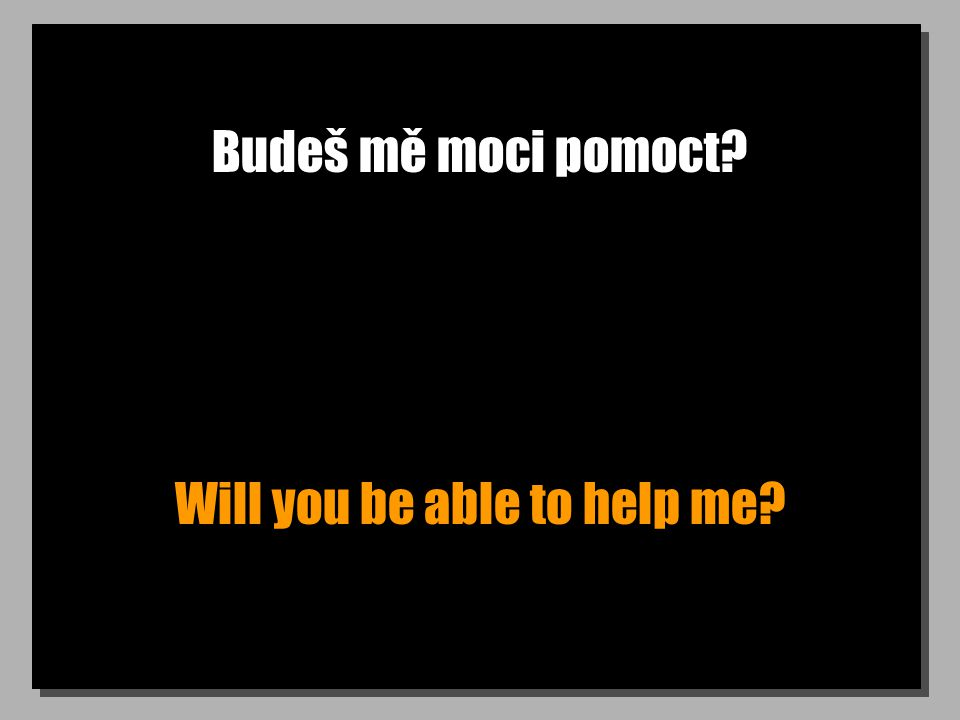 Budeš mě moci pomoct? Will you be able to help me?