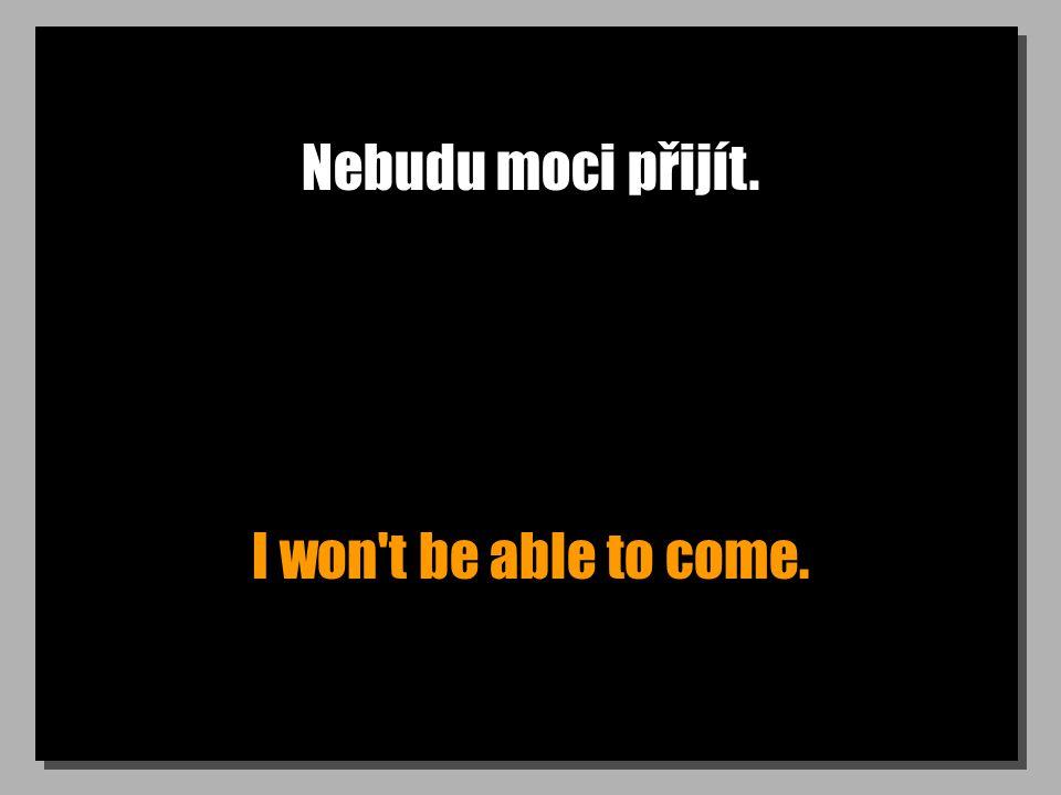 Nebudu moci přijít. I won't be able to come.