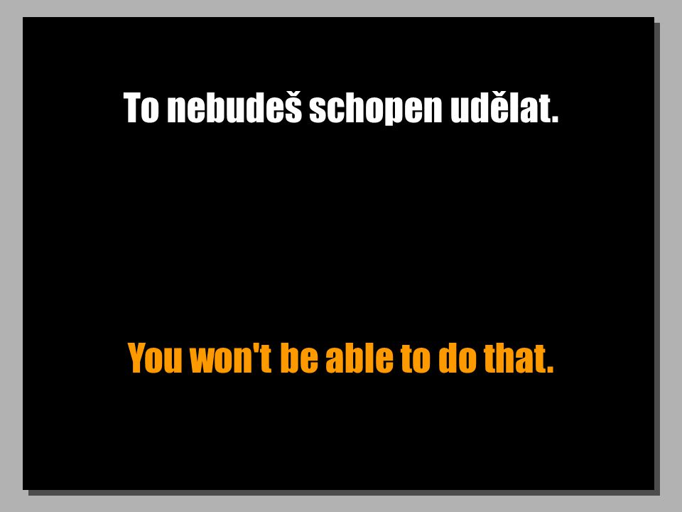 To nebudeš schopen udělat. You won t be able to do that.