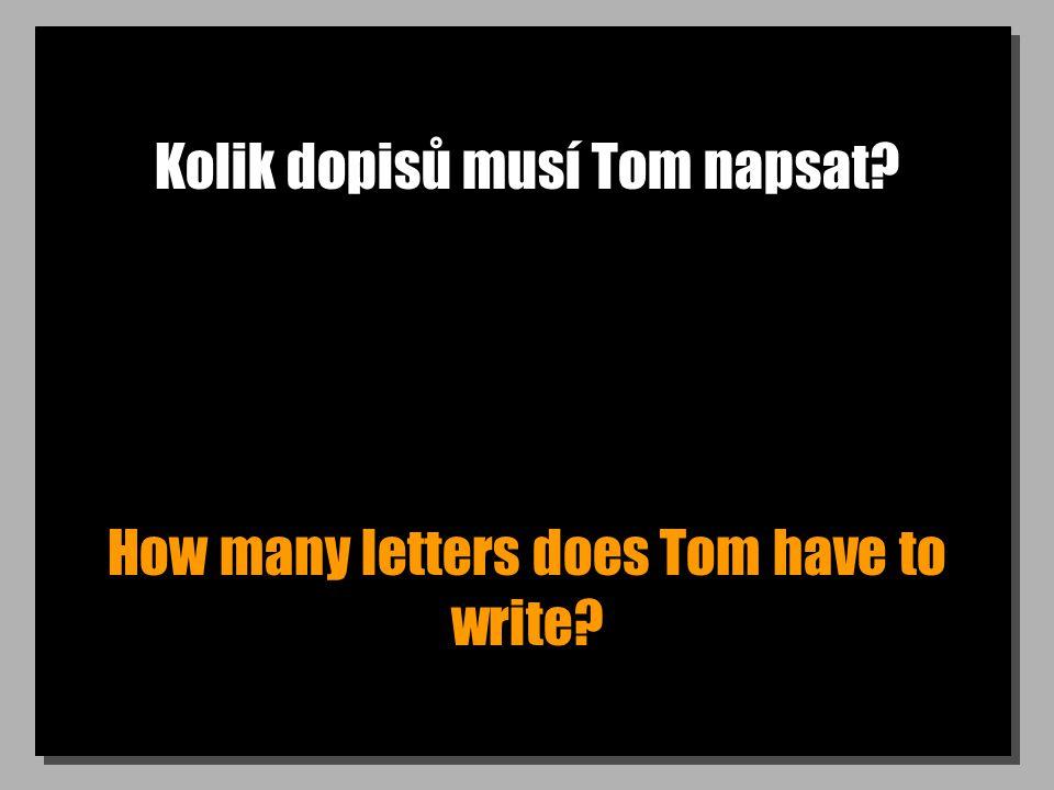 Kolik dopisů musí Tom napsat How many letters does Tom have to write