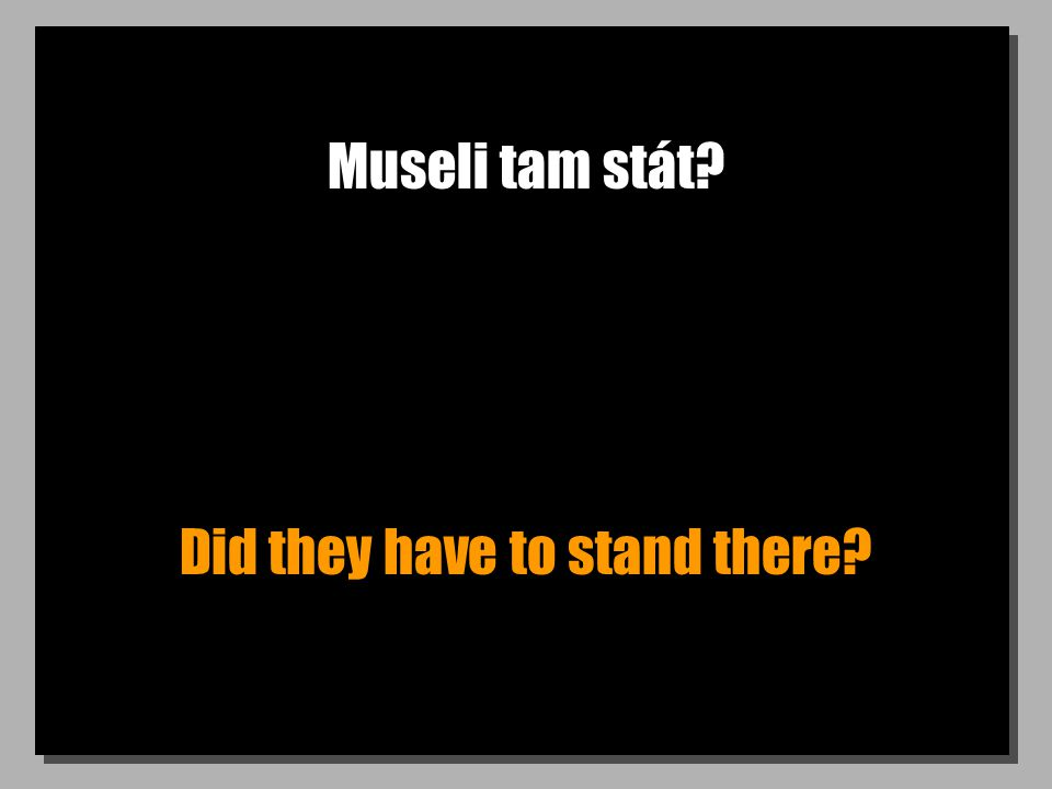 Museli tam stát? Did they have to stand there?