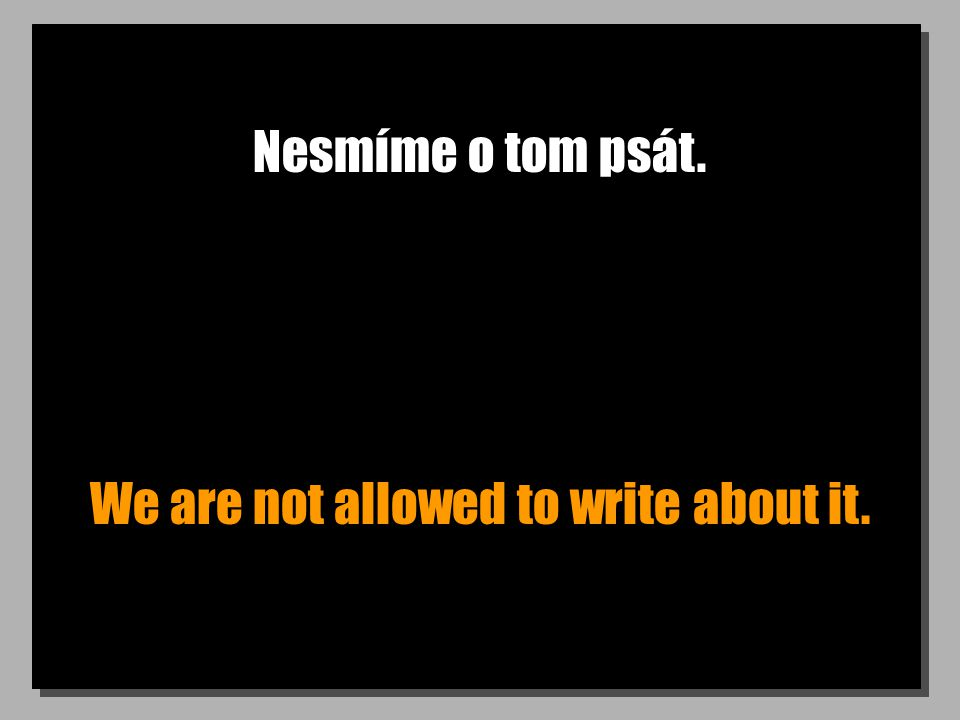 Nesmíme o tom psát. We are not allowed to write about it.
