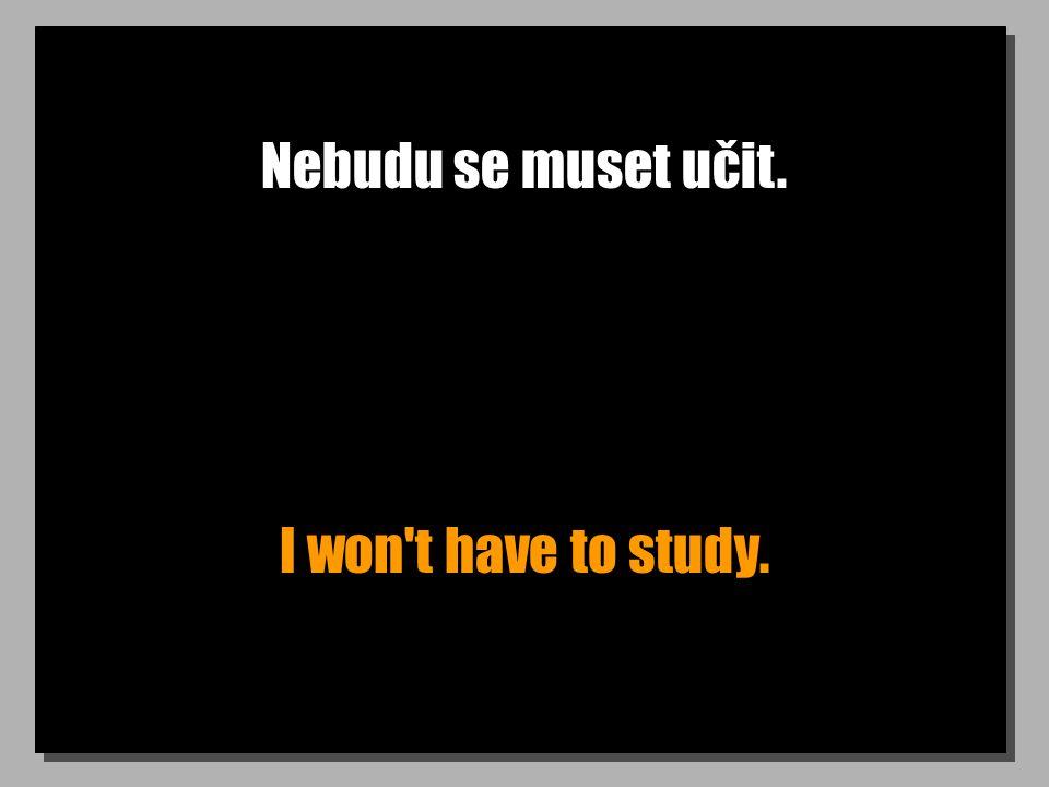 Nebudu se muset učit. I won t have to study.