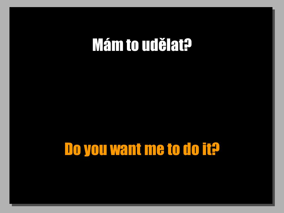 Mám to udělat? Do you want me to do it?