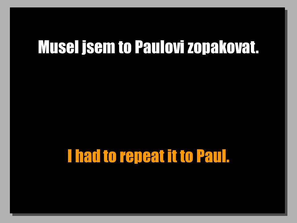 Musel jsem to Paulovi zopakovat. I had to repeat it to Paul.