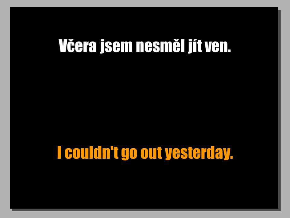 Včera jsem nesměl jít ven. I couldn't go out yesterday.