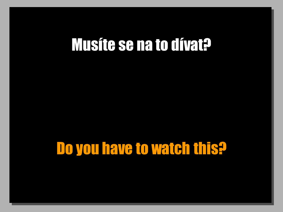 Musíte se na to dívat? Do you have to watch this?