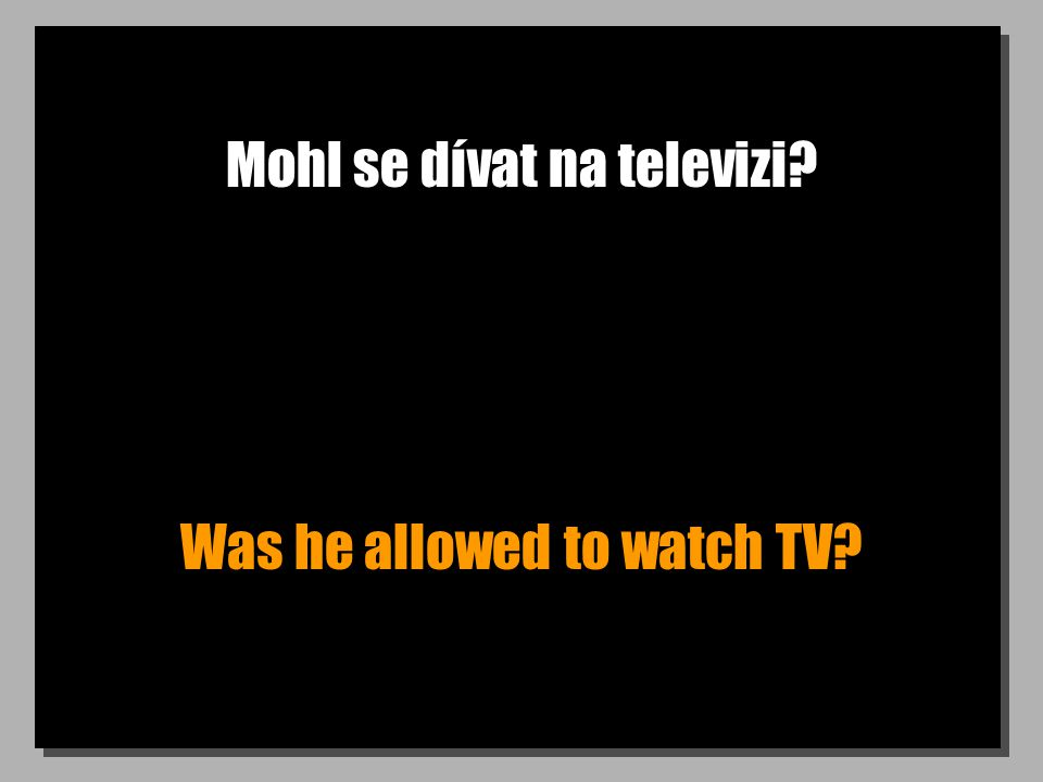 Mohl se dívat na televizi? Was he allowed to watch TV?