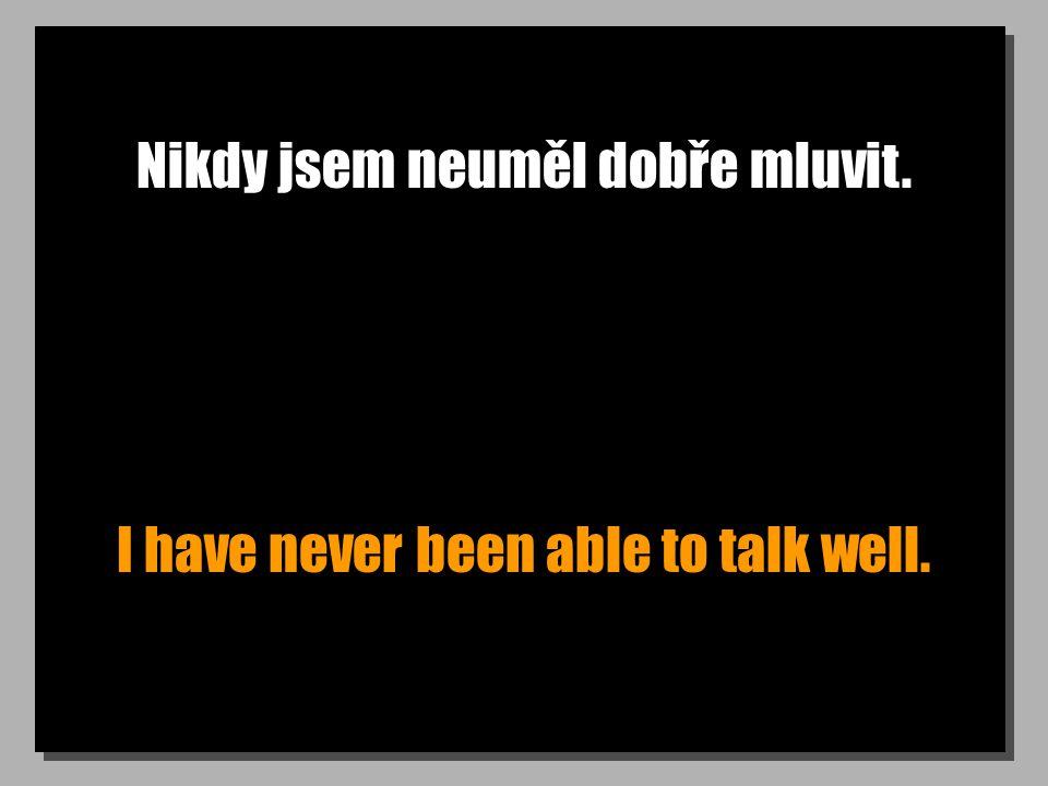 Nikdy jsem neuměl dobře mluvit. I have never been able to talk well.