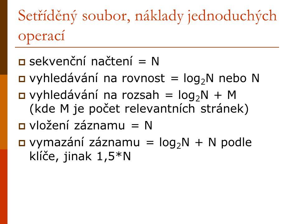 Setříděný soubor, náklady jednoduchých operací  sekvenční načtení = N  vyhledávání na rovnost = log 2 N nebo N  vyhledávání na rozsah = log 2 N + M (kde M je počet relevantních stránek)  vložení záznamu = N  vymazání záznamu = log 2 N + N podle klíče, jinak 1,5*N