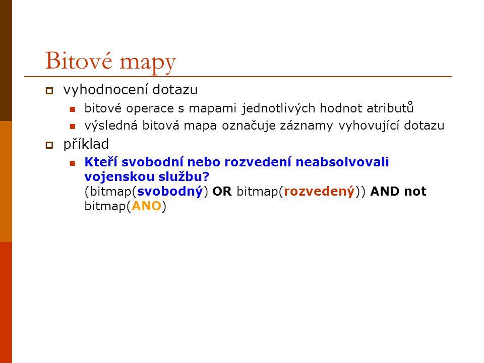 Bitové mapy  vyhodnocení dotazu bitové operace s mapami jednotlivých hodnot atributů výsledná bitová mapa označuje záznamy vyhovující dotazu  příklad Kteří svobodní nebo rozvedení neabsolvovali vojenskou službu.