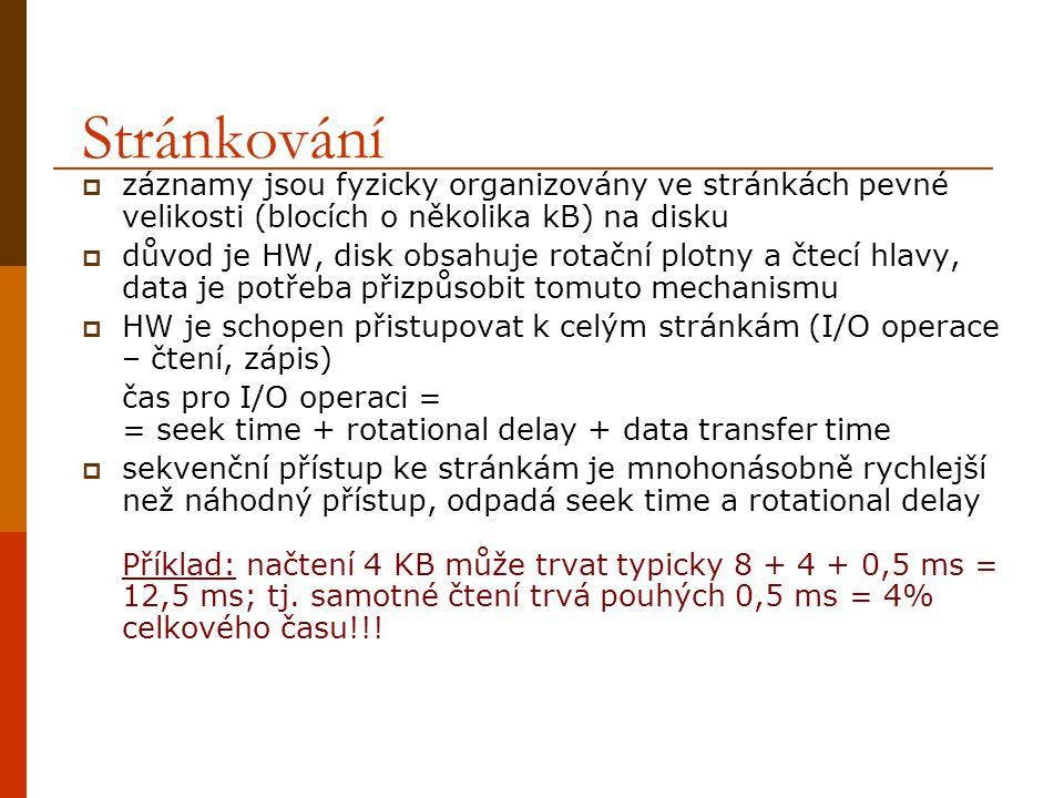 Stránkování  záznamy jsou fyzicky organizovány ve stránkách pevné velikosti (blocích o několika kB) na disku  důvod je HW, disk obsahuje rotační plotny a čtecí hlavy, data je potřeba přizpůsobit tomuto mechanismu  HW je schopen přistupovat k celým stránkám (I/O operace – čtení, zápis) čas pro I/O operaci = = seek time + rotational delay + data transfer time  sekvenční přístup ke stránkám je mnohonásobně rychlejší než náhodný přístup, odpadá seek time a rotational delay Příklad: načtení 4 KB může trvat typicky 8 + 4 + 0,5 ms = 12,5 ms; tj.