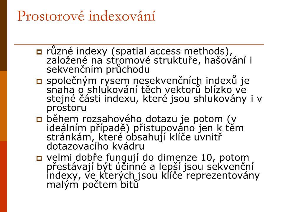 Prostorové indexování  různé indexy (spatial access methods), založené na stromové struktuře, hašování i sekvenčním průchodu  společným rysem nesekvenčních indexů je snaha o shlukování těch vektorů blízko ve stejné části indexu, které jsou shlukovány i v prostoru  během rozsahového dotazu je potom (v ideálním případě) přistupováno jen k těm stránkám, které obsahují klíče uvnitř dotazovacího kvádru  velmi dobře fungují do dimenze 10, potom přestávají být účinné a lepší jsou sekvenční indexy, ve kterých jsou klíče reprezentovány malým počtem bitů