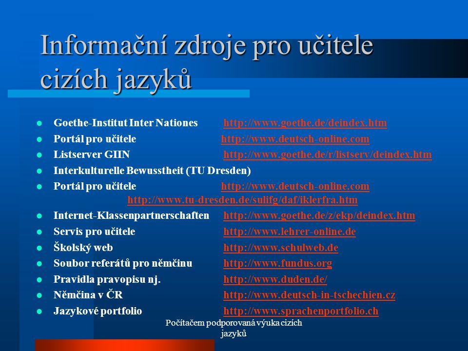 Počítačem podporovaná výuka cizích jazyků Informační zdroje pro učitele cizích jazyků Goethe-Institut Inter Nationes http://www.goethe.de/deindex.htmhttp://www.goethe.de/deindex.htm Portál pro učitele http://www.deutsch-online.comhttp://www.deutsch-online.com Listserver GIIN http://www.goethe.de/r/listserv/deindex.htmhttp://www.goethe.de/r/listserv/deindex.htm Interkulturelle Bewusstheit (TU Dresden) Portál pro učitele http://www.deutsch-online.com http://www.tu-dresden.de/sulifg/daf/iklerfra.htmhttp://www.deutsch-online.comhttp://www.tu-dresden.de/sulifg/daf/iklerfra.htm Internet-Klassenpartnerschaftenhttp://www.goethe.de/z/ekp/deindex.htmhttp://www.goethe.de/z/ekp/deindex.htm Servis pro učitelehttp://www.lehrer-online.dehttp://www.lehrer-online.de Školský webhttp://www.schulweb.dehttp://www.schulweb.de Soubor referátů pro němčinuhttp://www.fundus.orghttp://www.fundus.org Pravidla pravopisu nj.