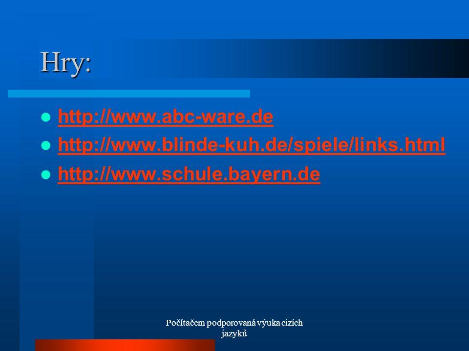 Počítačem podporovaná výuka cizích jazyků Hry: http://www.abc-ware.de http://www.blinde-kuh.de/spiele/links.html http://www.schule.bayern.de