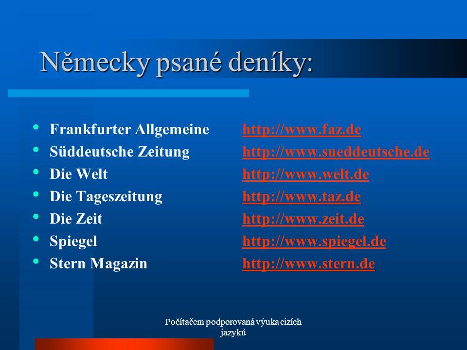 Počítačem podporovaná výuka cizích jazyků Německy psané deníky: Frankfurter Allgemeine http://www.faz.dehttp://www.faz.de Süddeutsche Zeitung http://www.sueddeutsche.dehttp://www.sueddeutsche.de Die Welt http://www.welt.dehttp://www.welt.de Die Tageszeitung http://www.taz.dehttp://www.taz.de Die Zeit http://www.zeit.dehttp://www.zeit.de Spiegel http://www.spiegel.dehttp://www.spiegel.de Stern Magazin http://www.stern.dehttp://www.stern.de