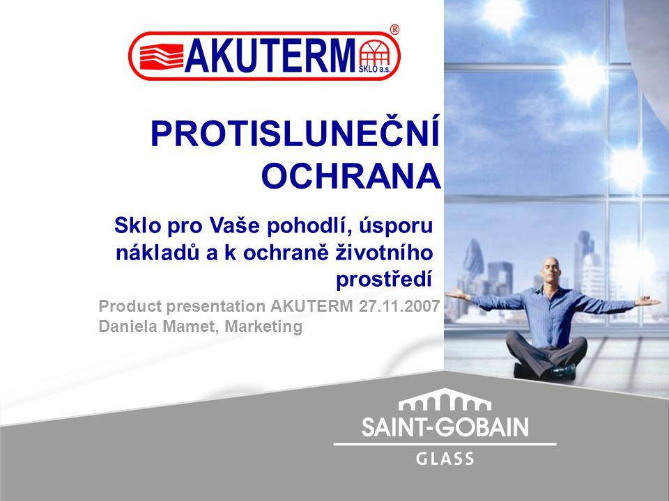 PROTISLUNEČNÍ OCHRANA Product presentation AKUTERM 27.11.2007 Daniela Mamet, Marketing Sklo pro Vaše pohodlí, úsporu nákladů a k ochraně životního pro