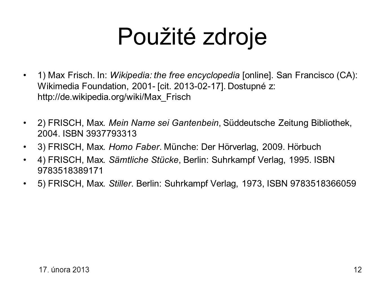 17. února 201312 Použité zdroje 1) Max Frisch. In: Wikipedia: the free encyclopedia [online]. San Francisco (CA): Wikimedia Foundation, 2001- [cit. 20