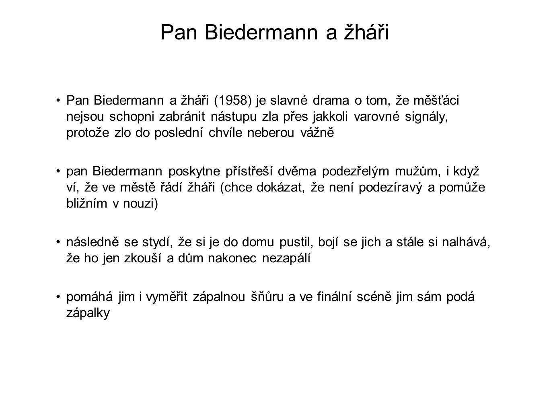 Pan Biedermann a žháři Pan Biedermann a žháři (1958) je slavné drama o tom, že měšťáci nejsou schopni zabránit nástupu zla přes jakkoli varovné signál