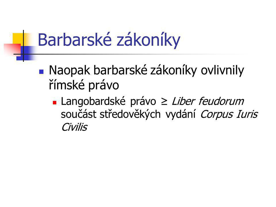 Barbarské zákoníky Naopak barbarské zákoníky ovlivnily římské právo Langobardské právo ≥ Liber feudorum součást středověkých vydání Corpus Iuris Civil