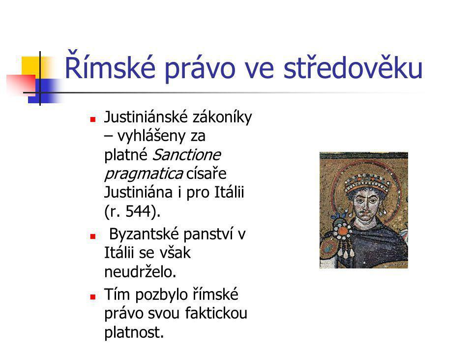 Římské právo ve středověku Justiniánské zákoníky – vyhlášeny za platné Sanctione pragmatica císaře Justiniána i pro Itálii (r. 544). Byzantské panství