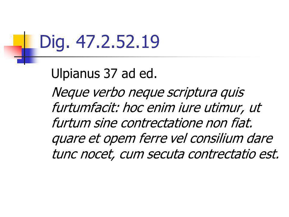 Dig. 47.2.52.19 Ulpianus 37 ad ed. Neque verbo neque scriptura quis furtumfacit: hoc enim iure utimur, ut furtum sine contrectatione non fiat. quare e