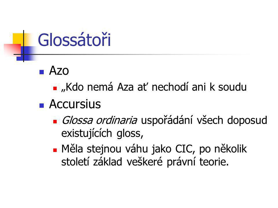 """Glossátoři Azo """"Kdo nemá Aza ať nechodí ani k soudu Accursius Glossa ordinaria uspořádání všech doposud existujících gloss, Měla stejnou váhu jako CIC"""