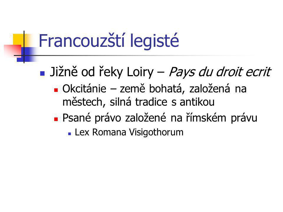 Francouzští legisté Jižně od řeky Loiry – Pays du droit ecrit Okcitánie – země bohatá, založená na městech, silná tradice s antikou Psané právo založe