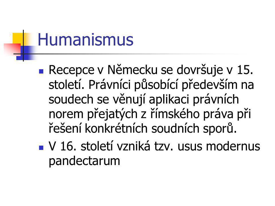 Humanismus Recepce v Německu se dovršuje v 15. století. Právníci působící především na soudech se věnují aplikaci právních norem přejatých z římského