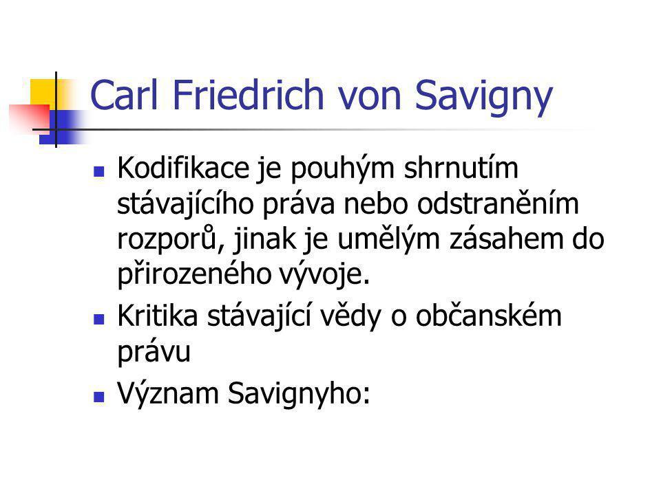 Carl Friedrich von Savigny Kodifikace je pouhým shrnutím stávajícího práva nebo odstraněním rozporů, jinak je umělým zásahem do přirozeného vývoje. Kr