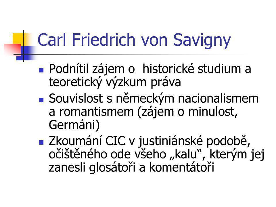 Carl Friedrich von Savigny Podnítil zájem o historické studium a teoretický výzkum práva Souvislost s německým nacionalismem a romantismem (zájem o mi