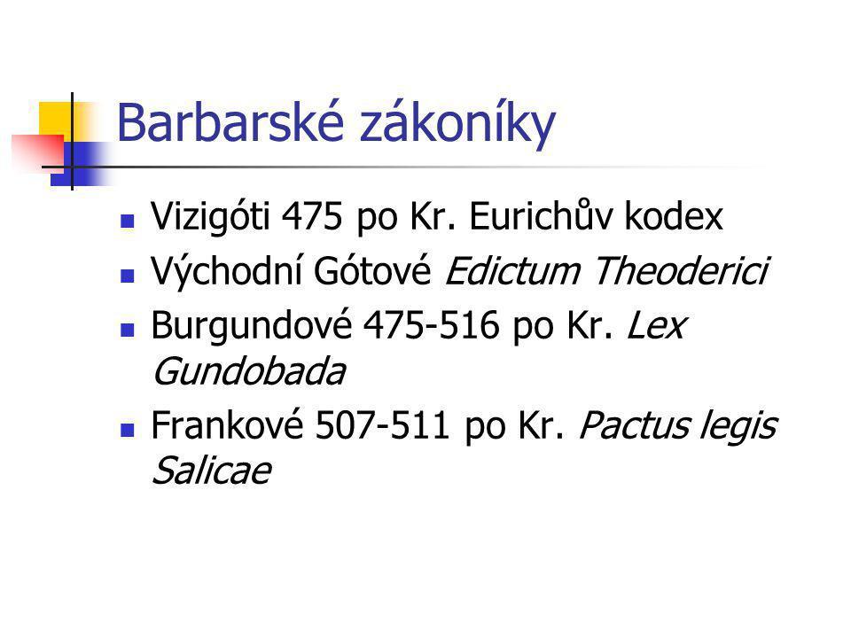 Barbarské zákoníky Vizigóti 475 po Kr. Eurichův kodex Východní Gótové Edictum Theoderici Burgundové 475-516 po Kr. Lex Gundobada Frankové 507-511 po K