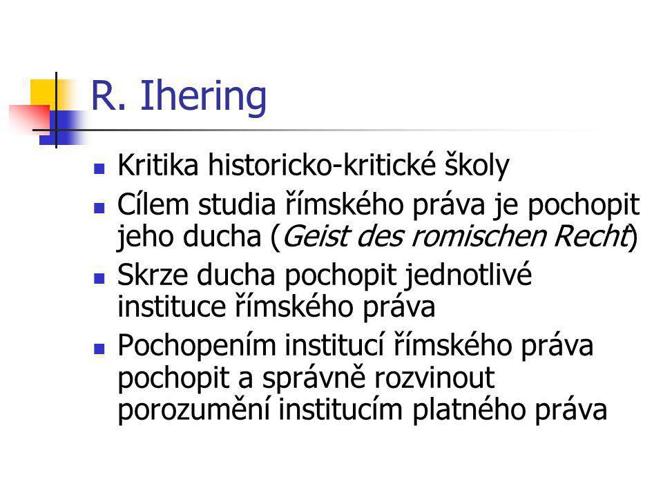 R. Ihering Kritika historicko-kritické školy Cílem studia římského práva je pochopit jeho ducha (Geist des romischen Recht) Skrze ducha pochopit jedno