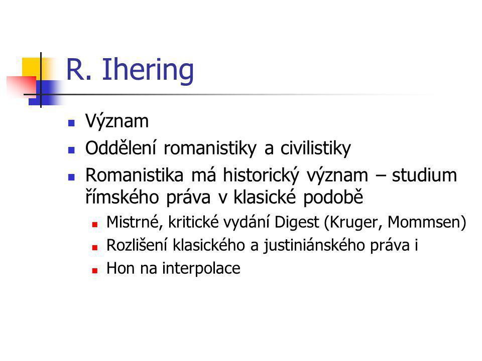 R. Ihering Význam Oddělení romanistiky a civilistiky Romanistika má historický význam – studium římského práva v klasické podobě Mistrné, kritické vyd