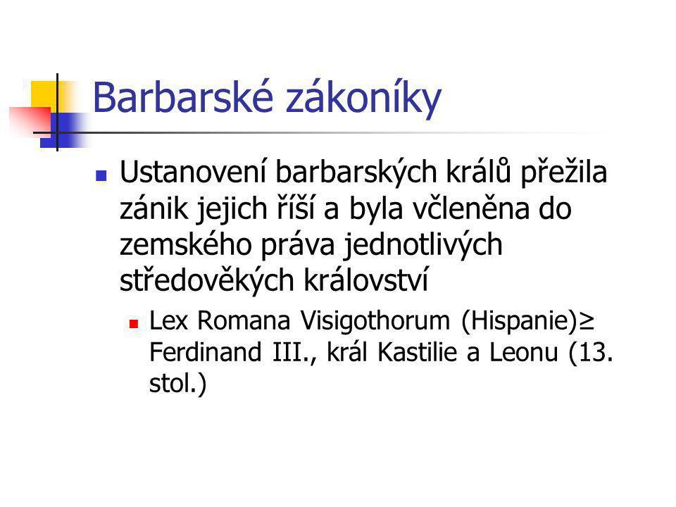 Barbarské zákoníky Ustanovení barbarských králů přežila zánik jejich říší a byla včleněna do zemského práva jednotlivých středověkých království Lex R