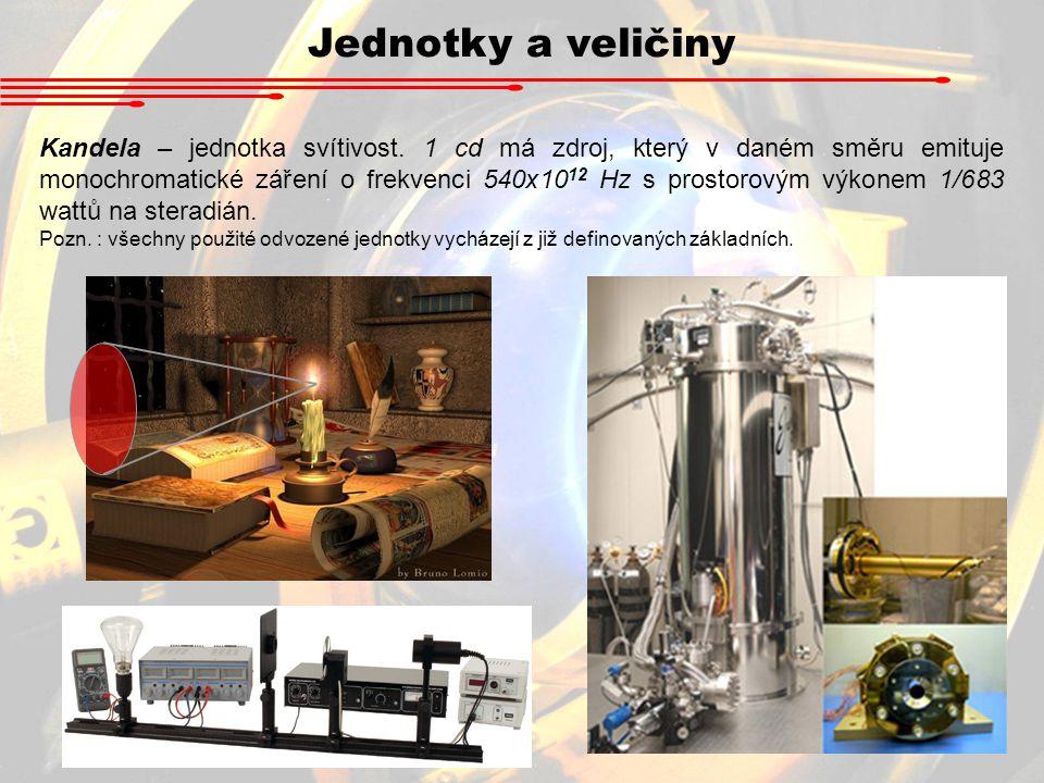 Jednotky a veličiny Kandela – jednotka svítivost. 1 cd má zdroj, který v daném směru emituje monochromatické záření o frekvenci 540x10 12 Hz s prostor