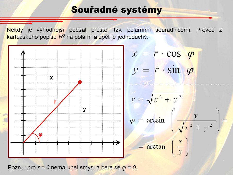 Souřadné systémy Někdy je výhodnější popsat prostor tzv. polárními souřadnicemi. Převod z kartézského popisu R 2 na polární a zpět je jednoduchý: x y