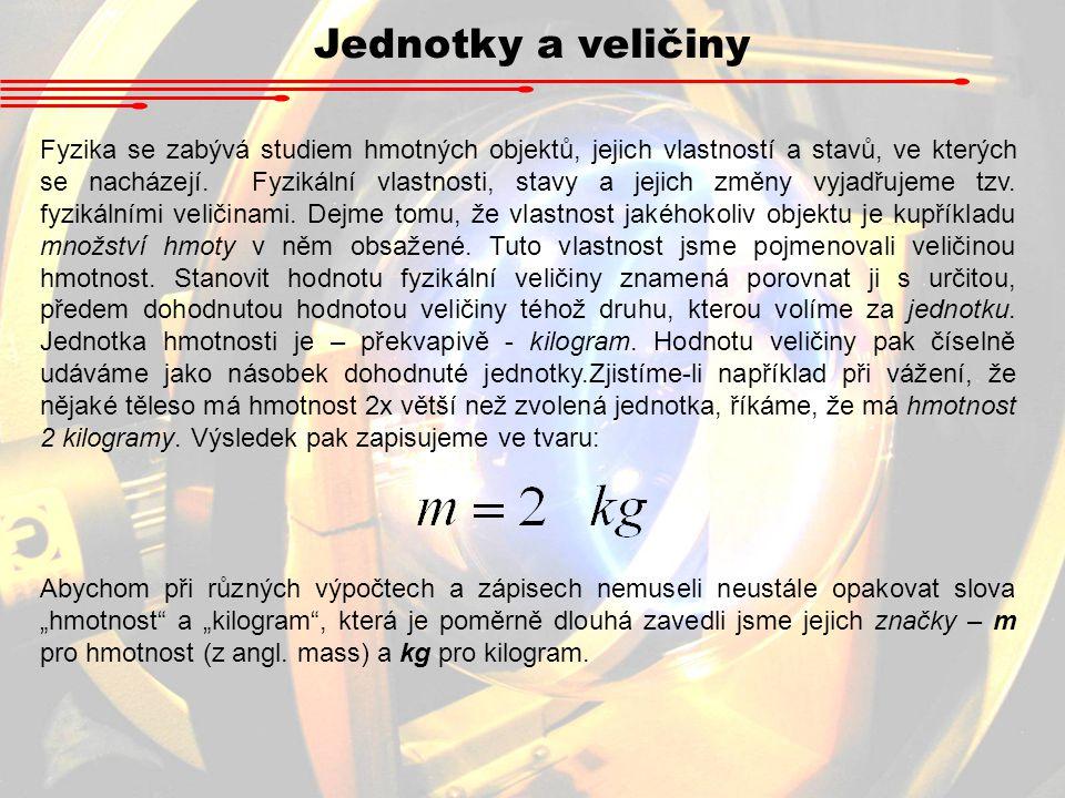 Jednotky a veličiny Fyzika se zabývá studiem hmotných objektů, jejich vlastností a stavů, ve kterých se nacházejí. Fyzikální vlastnosti, stavy a jejic
