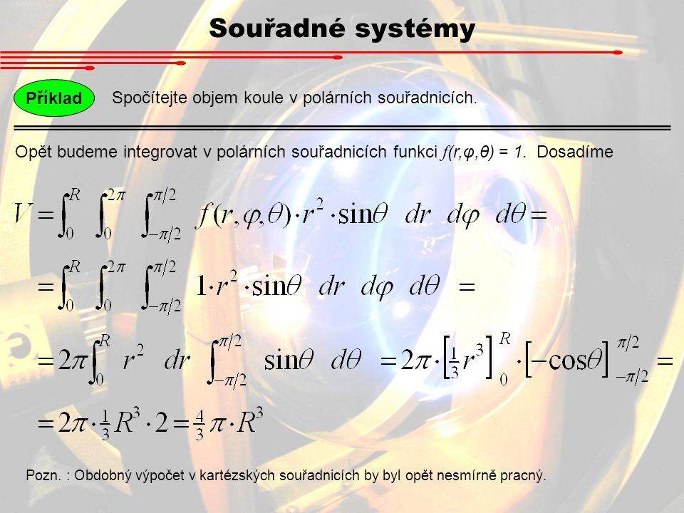 Souřadné systémy Spočítejte objem koule v polárních souřadnicích. Příklad Opět budeme integrovat v polárních souřadnicích funkci f (r,φ,θ) = 1. Dosadí