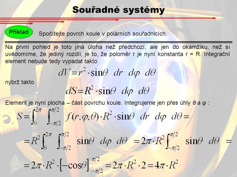 Souřadné systémy Spočítejte povrch koule v polárních souřadnicích. Příklad Na první pohled je toto jiná úloha než předchozí, ale jen do okamžiku, než