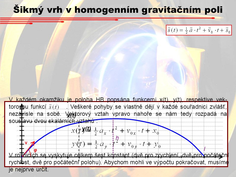 Šikmý vrh v homogenním gravitačním poli x(t) y(t) v φ h l V každém okamžiku je poloha HB popsána funkcemi x(t), y(t), respektive vek- torovou funkcí.