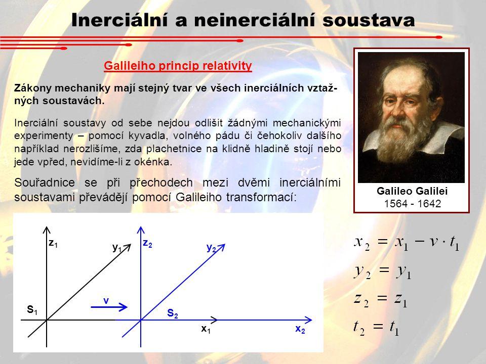 Inerciální a neinerciální soustava Galileo Galilei 1564 - 1642 Galileiho princip relativity Zákony mechaniky mají stejný tvar ve všech inerciálních vz