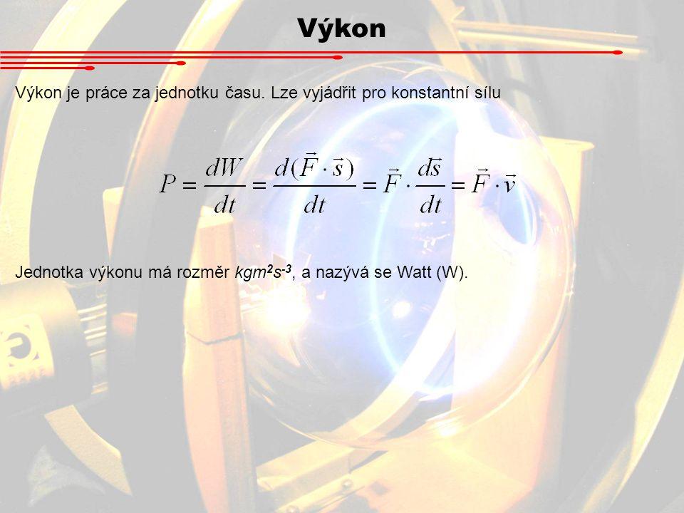 Výkon Výkon je práce za jednotku času. Lze vyjádřit pro konstantní sílu Jednotka výkonu má rozměr kgm 2 s -3, a nazývá se Watt (W).