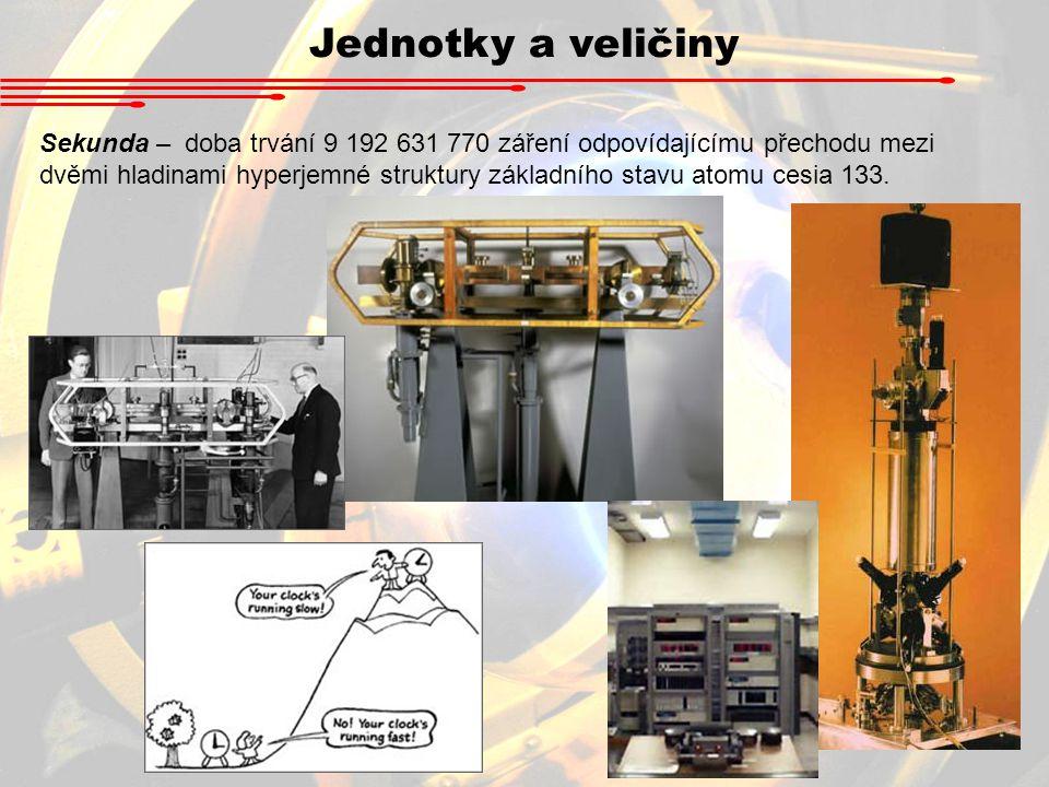 Jednotky a veličiny Sekunda – doba trvání 9 192 631 770 záření odpovídajícímu přechodu mezi dvěmi hladinami hyperjemné struktury základního stavu atom