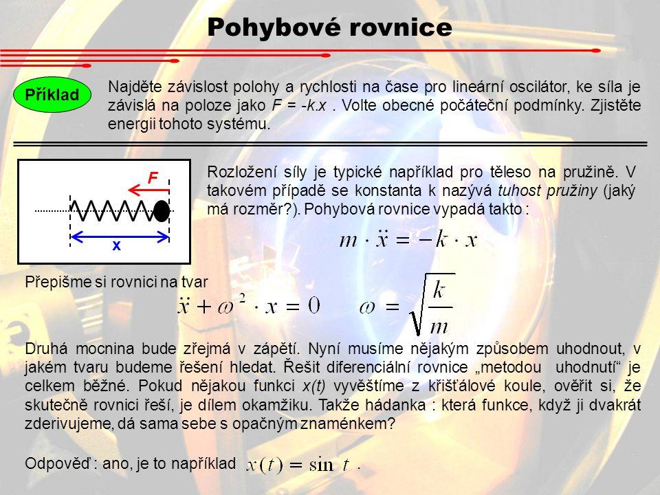 Pohybové rovnice Příklad Najděte závislost polohy a rychlosti na čase pro lineární oscilátor, ke síla je závislá na poloze jako F = -k.x. Volte obecné