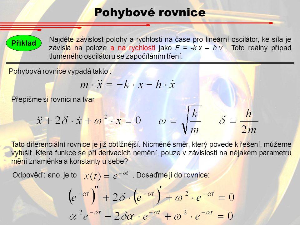 Pohybové rovnice Příklad Najděte závislost polohy a rychlosti na čase pro lineární oscilátor, ke síla je závislá na poloze a na rychlosti jako F = -k.