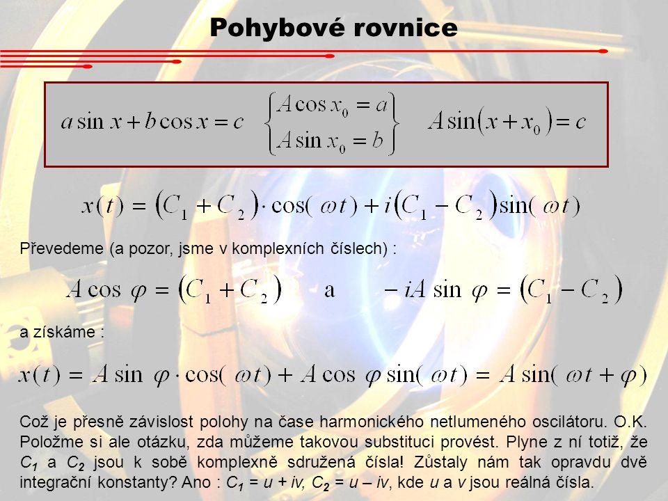 Pohybové rovnice Převedeme (a pozor, jsme v komplexních číslech) : a získáme : Což je přesně závislost polohy na čase harmonického netlumeného oscilát