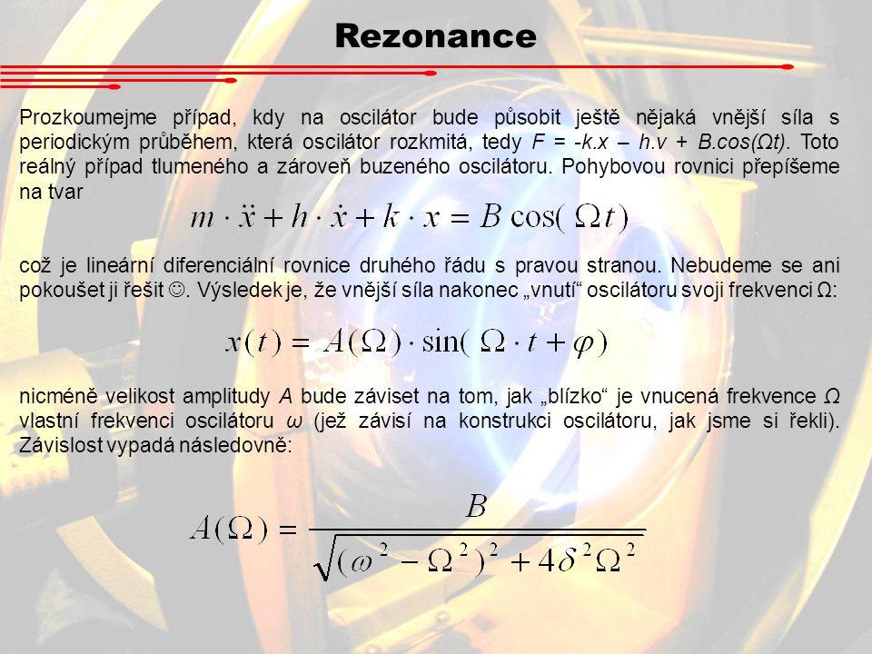 Rezonance Prozkoumejme případ, kdy na oscilátor bude působit ještě nějaká vnější síla s periodickým průběhem, která oscilátor rozkmitá, tedy F = -k.x