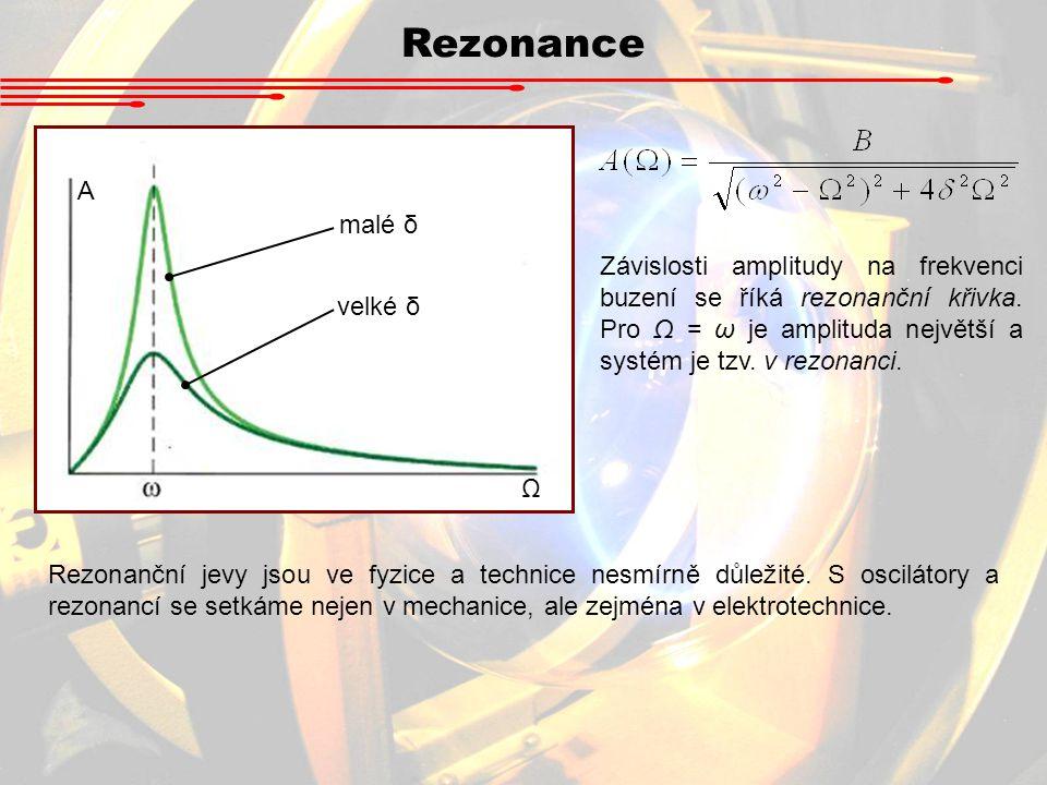 Rezonance Ω A malé δ velké δ Závislosti amplitudy na frekvenci buzení se říká rezonanční křivka. Pro Ω = ω je amplituda největší a systém je tzv. v re